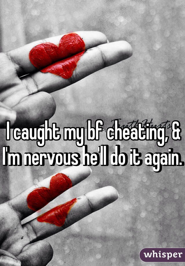 I caught my bf cheating, & I'm nervous he'll do it again.
