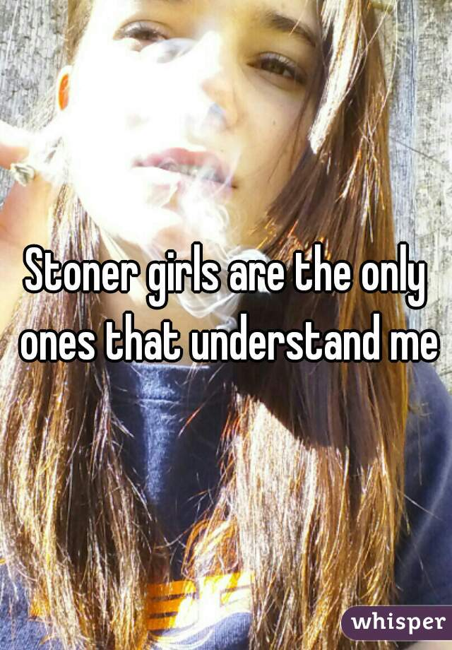 Stoner girls are the only ones that understand me