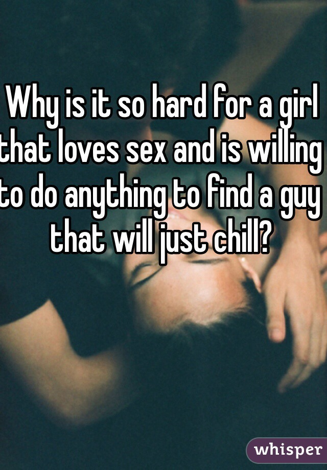 Why is it so hard for a girl that loves sex and is willing to do anything to find a guy that will just chill?