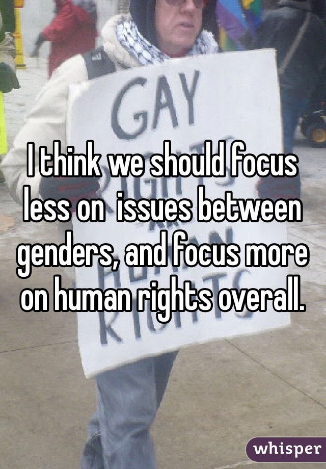 I think we should focus less on  issues between genders, and focus more on human rights overall.