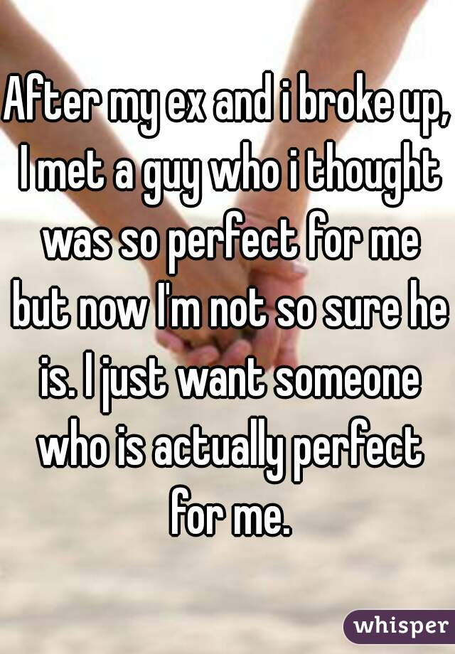 After my ex and i broke up, I met a guy who i thought was so perfect for me but now I'm not so sure he is. I just want someone who is actually perfect for me.