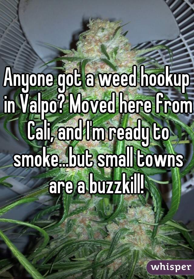 Anyone got a weed hookup in Valpo? Moved here from Cali, and I'm ready to smoke...but small towns are a buzzkill!