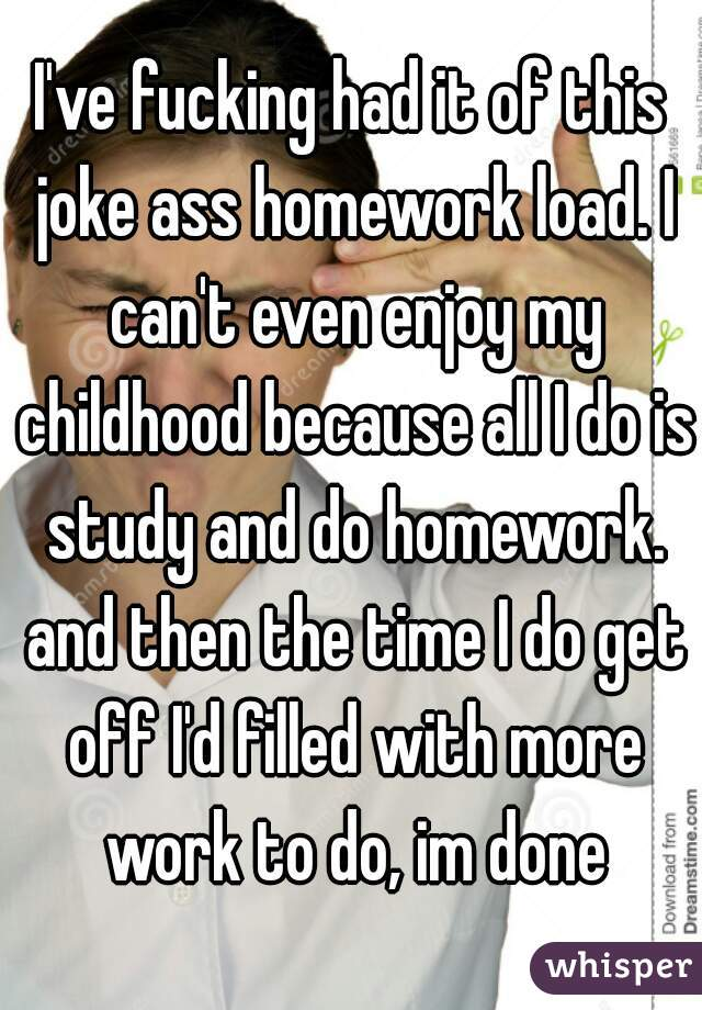I've fucking had it of this joke ass homework load. I can't even enjoy my childhood because all I do is study and do homework. and then the time I do get off I'd filled with more work to do, im done