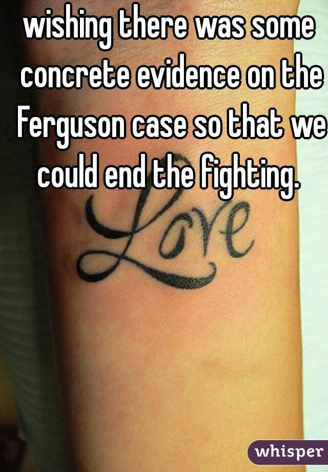 wishing there was some concrete evidence on the Ferguson case so that we could end the fighting.