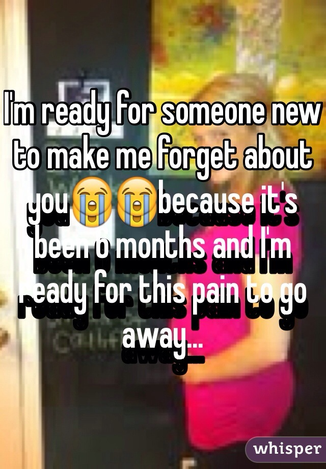 I'm ready for someone new to make me forget about you😭😭because it's been 6 months and I'm ready for this pain to go away...