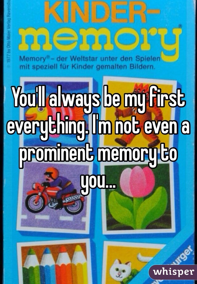You'll always be my first everything. I'm not even a prominent memory to you...