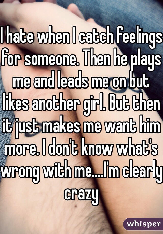 I hate when I catch feelings for someone. Then he plays me and leads me on but likes another girl. But then it just makes me want him more. I don't know what's wrong with me....I'm clearly crazy