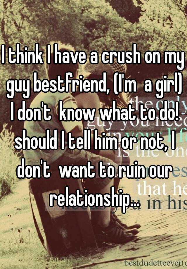 I think I have a crush on my guy bestfriend, (Im a girl