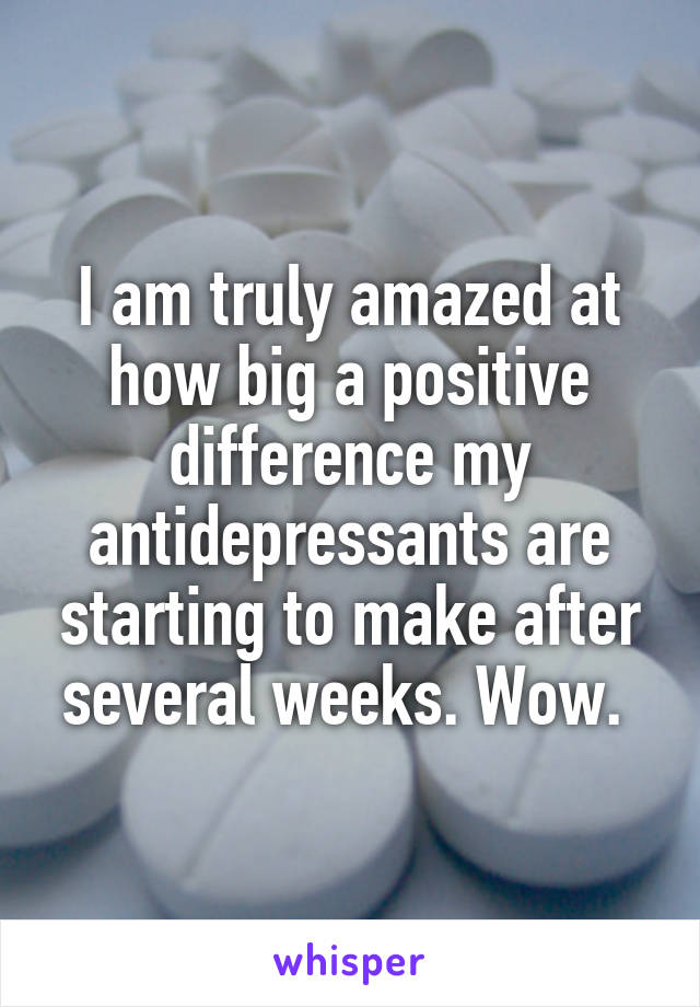 I am truly amazed at how big a positive difference my antidepressants are starting to make after several weeks. Wow.