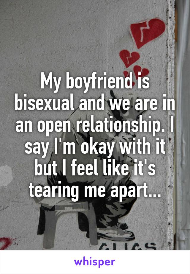 My boyfriend is bisexual and we are in an open relationship. I say I'm okay with it but I feel like it's tearing me apart...