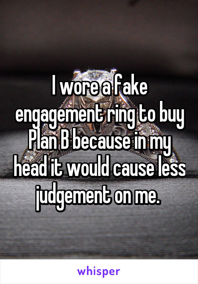 I wore a fake engagement ring to buy Plan B because in my head it would cause less judgement on me.