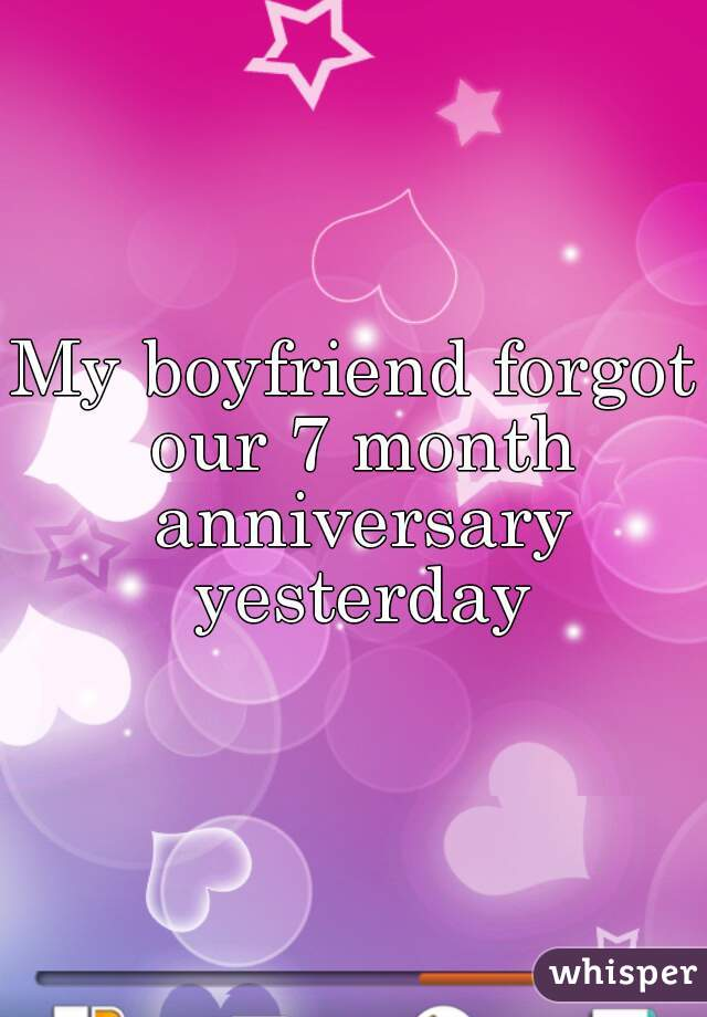my boyfriend forgot our 7 month anniversary yesterday