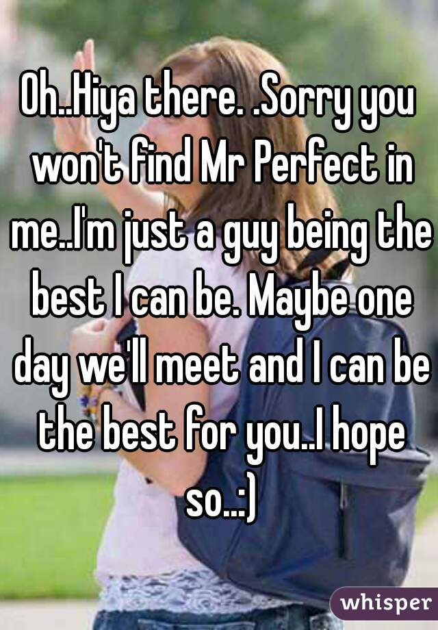 Oh..Hiya there. .Sorry you won't find Mr Perfect in me..I'm just a guy being the best I can be. Maybe one day we'll meet and I can be the best for you..I hope so..:)