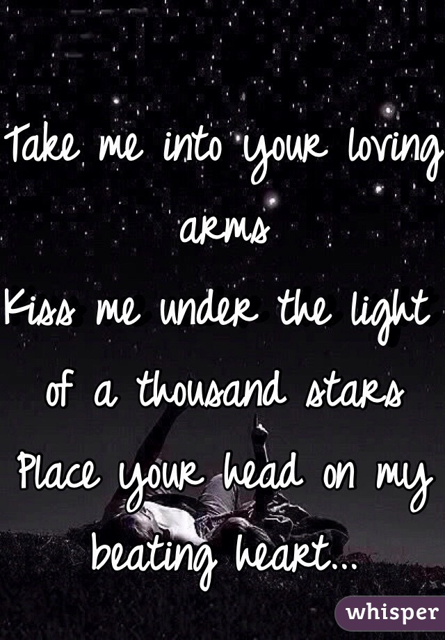 Take me into your loving arms  Kiss me under the light of a thousand stars Place your head on my beating heart...