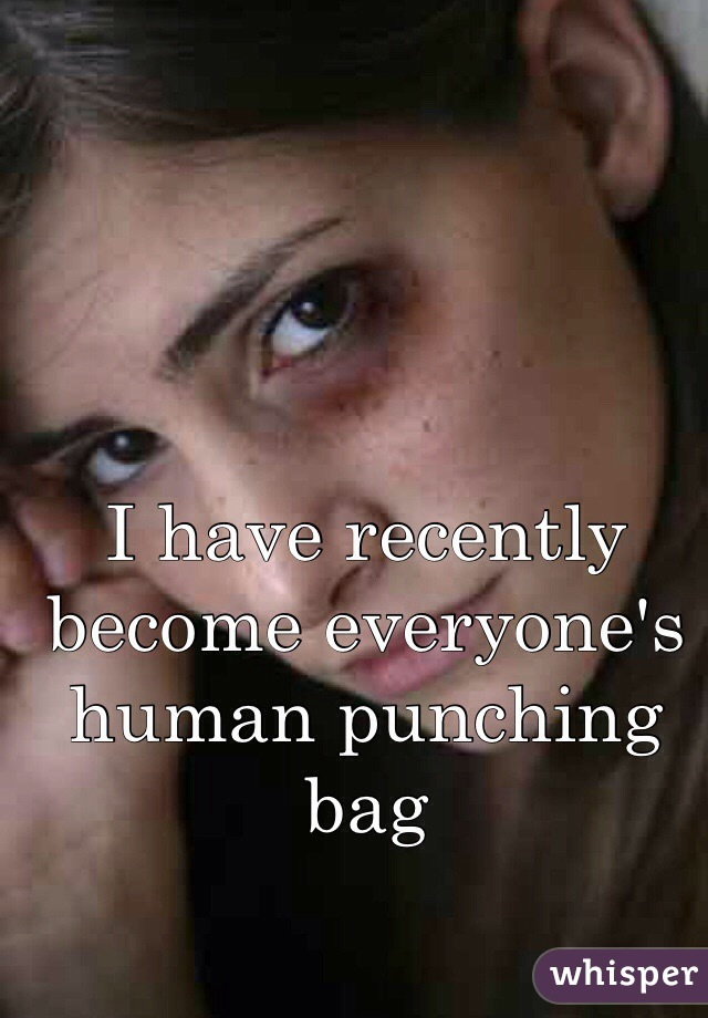 I have recently become everyone's human punching bag