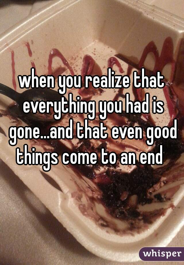 when you realize that everything you had is gone...and that even good things come to an end