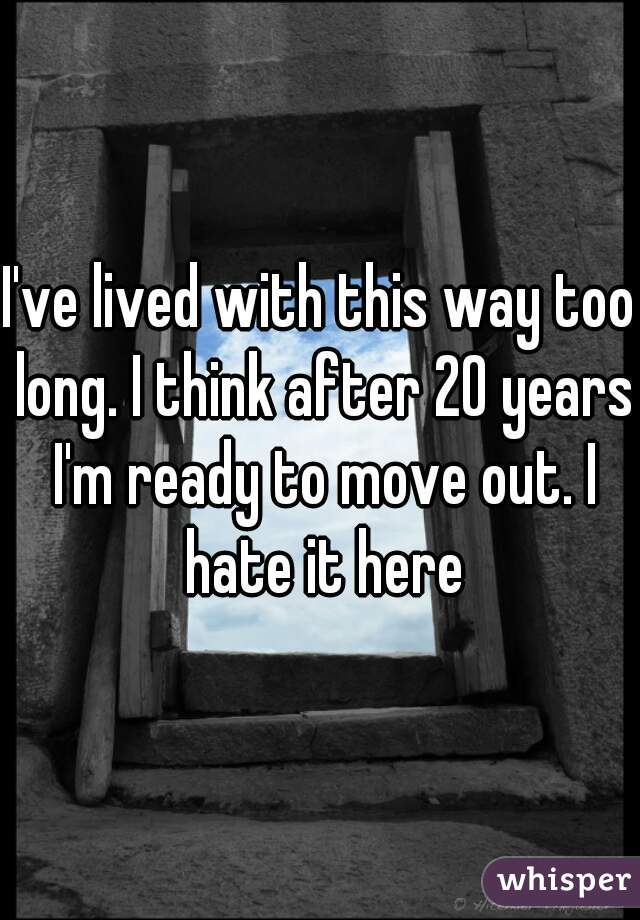 I've lived with this way too long. I think after 20 years I'm ready to move out. I hate it here