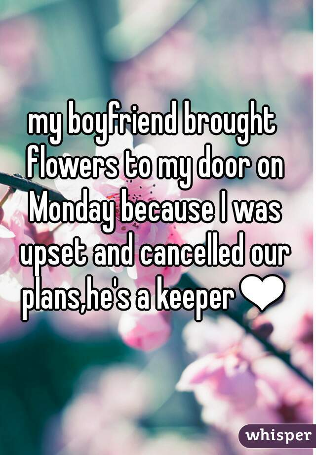 my boyfriend brought flowers to my door on Monday because I was upset and cancelled our plans,he's a keeper❤