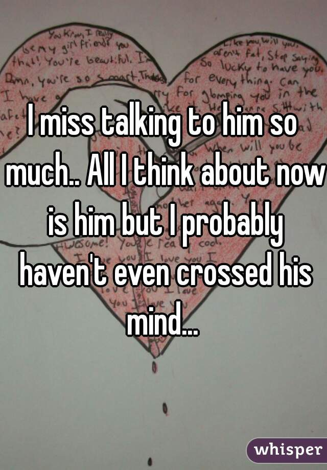 I miss talking to him so much.. All I think about now is him but I probably haven't even crossed his mind...