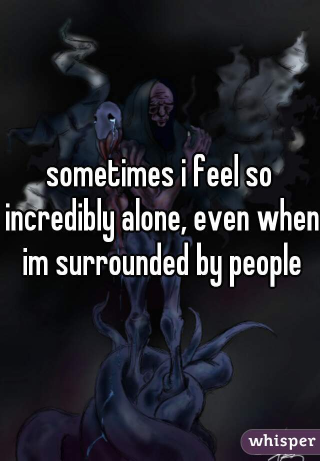 sometimes i feel so incredibly alone, even when im surrounded by people