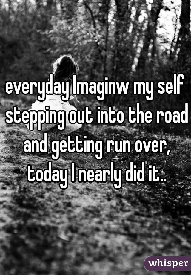 everyday Imaginw my self stepping out into the road and getting run over, today I nearly did it..