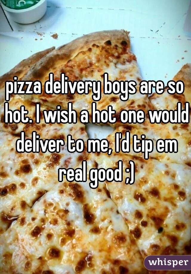 pizza delivery boys are so hot. I wish a hot one would deliver to me, I'd tip em real good ;)