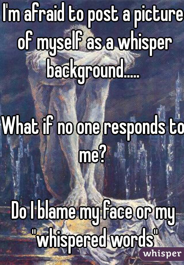 """I'm afraid to post a picture of myself as a whisper background.....   What if no one responds to me?   Do I blame my face or my """"whispered words"""""""