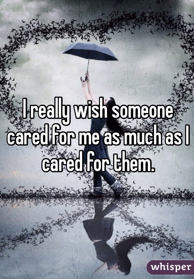 I really wish someone cared for me as much as I cared for them.