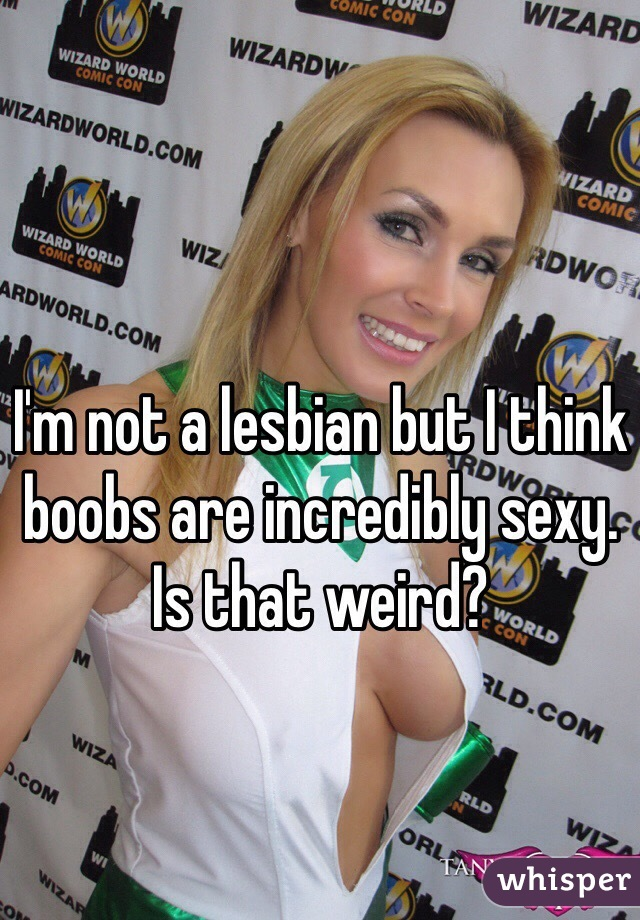 I'm not a lesbian but I think boobs are incredibly sexy. Is that weird?