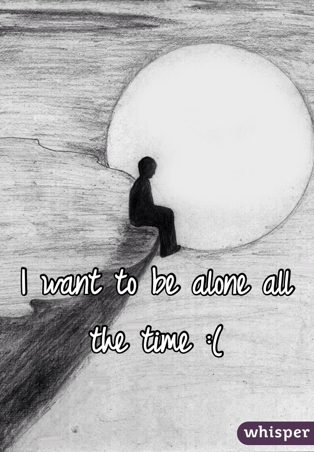 I want to be alone all the time :(