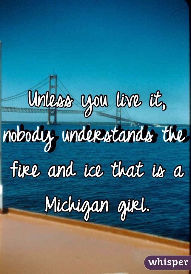 Unless you live it, nobody understands the fire and ice that is a Michigan girl.