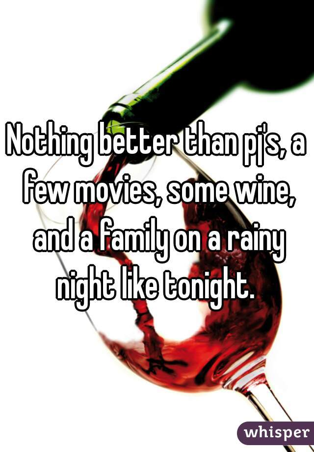 Nothing better than pj's, a few movies, some wine, and a family on a rainy night like tonight.