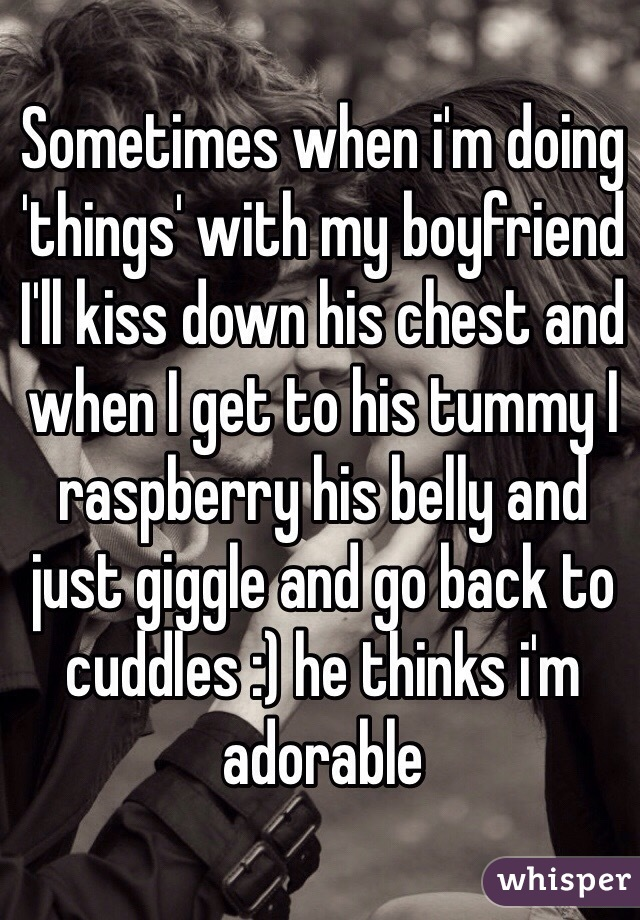Sometimes when i'm doing 'things' with my boyfriend I'll kiss down his chest and when I get to his tummy I raspberry his belly and just giggle and go back to cuddles :) he thinks i'm adorable
