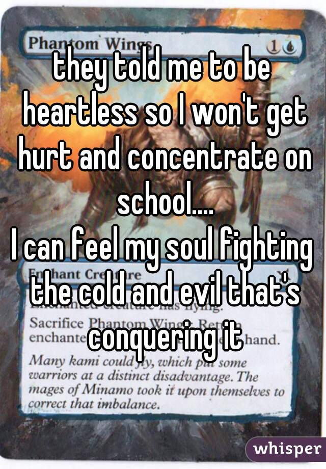 they told me to be heartless so I won't get hurt and concentrate on school.... I can feel my soul fighting the cold and evil that's conquering it