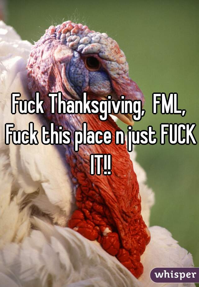 Fuck Thanksgiving,  FML, Fuck this place n just FUCK IT!!