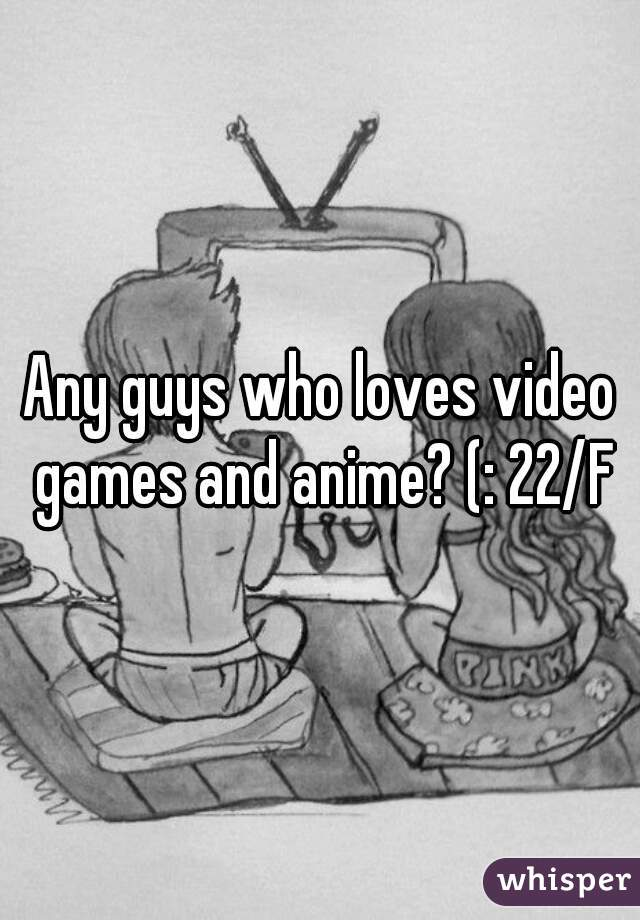 Any guys who loves video games and anime? (: 22/F