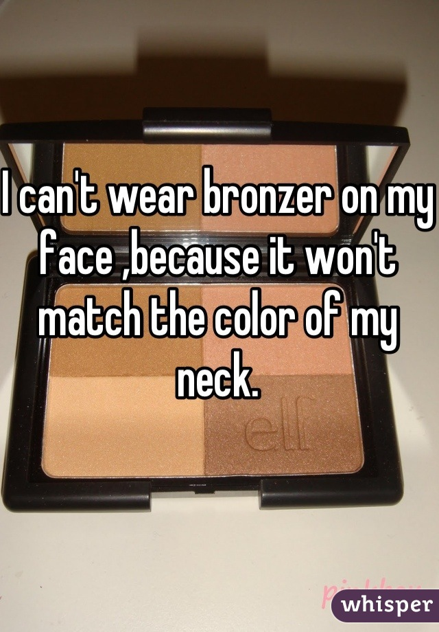 I can't wear bronzer on my face ,because it won't match the color of my neck.
