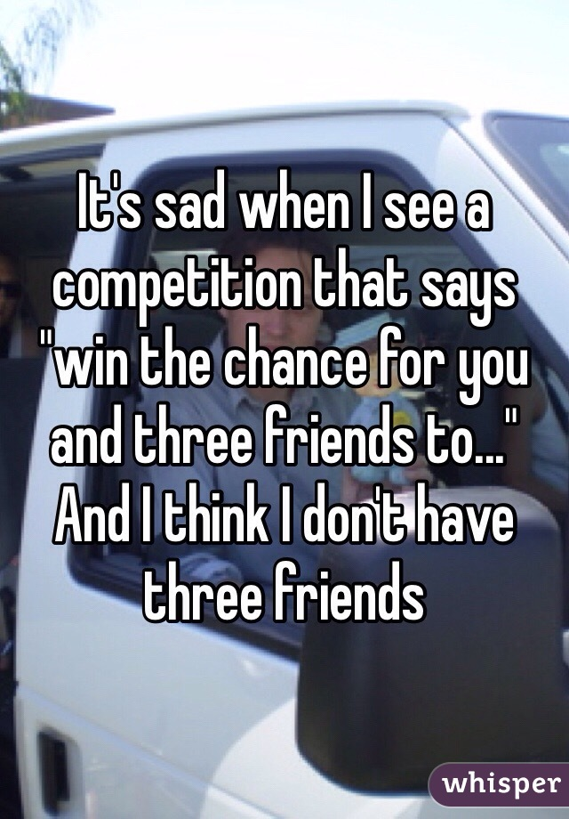"""It's sad when I see a competition that says """"win the chance for you and three friends to..."""" And I think I don't have three friends"""