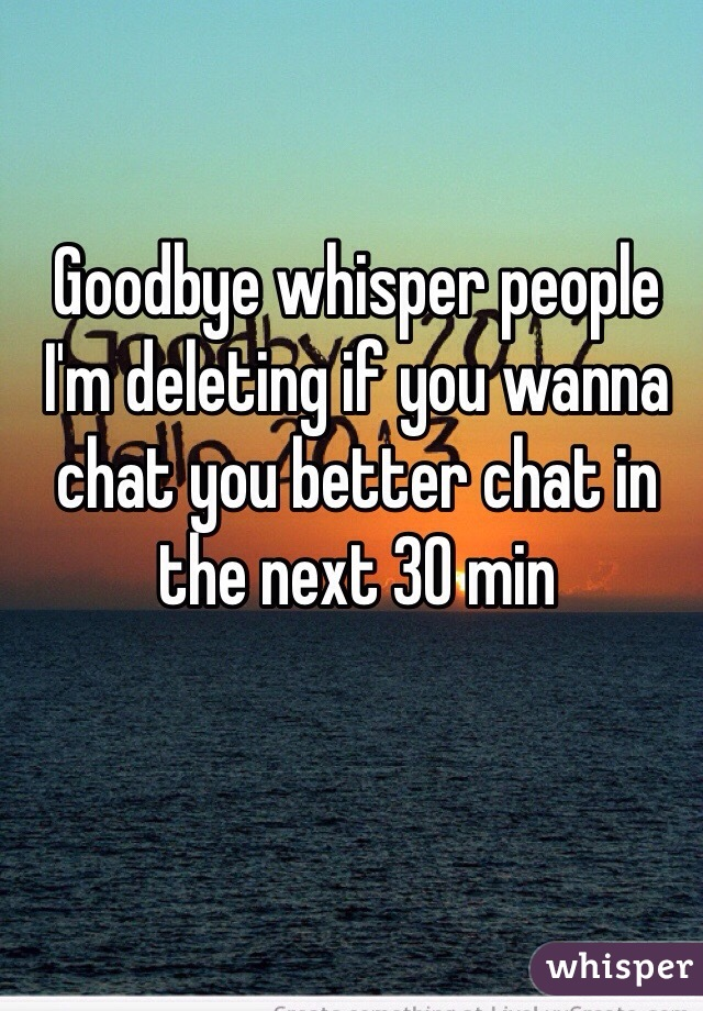 Goodbye whisper people I'm deleting if you wanna chat you better chat in the next 30 min
