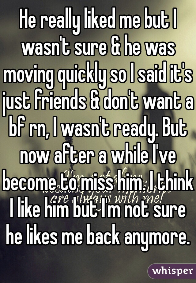 He really liked me but I wasn't sure & he was moving quickly so I said it's just friends & don't want a bf rn, I wasn't ready. But now after a while I've become to miss him. I think I like him but I'm not sure he likes me back anymore.