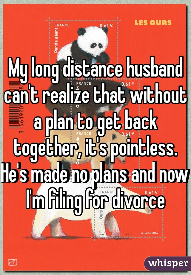 My long distance husband can't realize that without a plan to get back together, it's pointless.  He's made no plans and now I'm filing for divorce