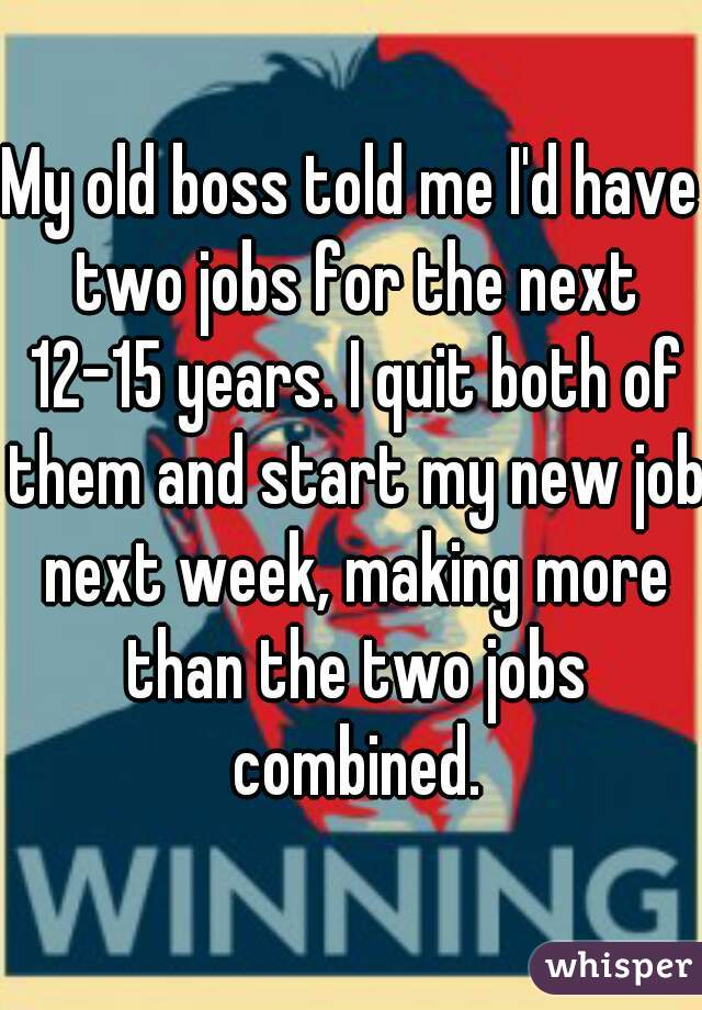 My old boss told me I'd have two jobs for the next 12-15 years. I quit both of them and start my new job next week, making more than the two jobs combined.