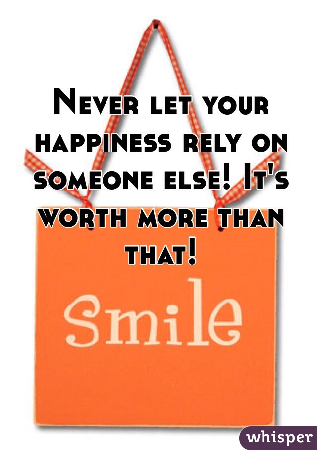 Never let your happiness rely on someone else! It's worth more than that!