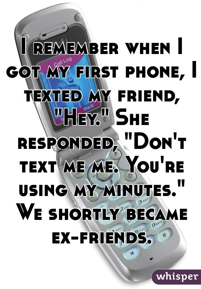 """I remember when I got my first phone, I texted my friend, """"Hey."""" She responded, """"Don't text me me. You're using my minutes."""" We shortly became ex-friends."""