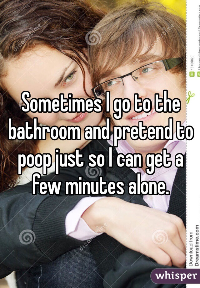 Sometimes I go to the bathroom and pretend to poop just so I can get a few minutes alone.