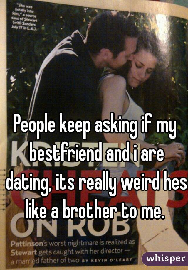 People keep asking if my bestfriend and i are dating, its really weird hes like a brother to me.