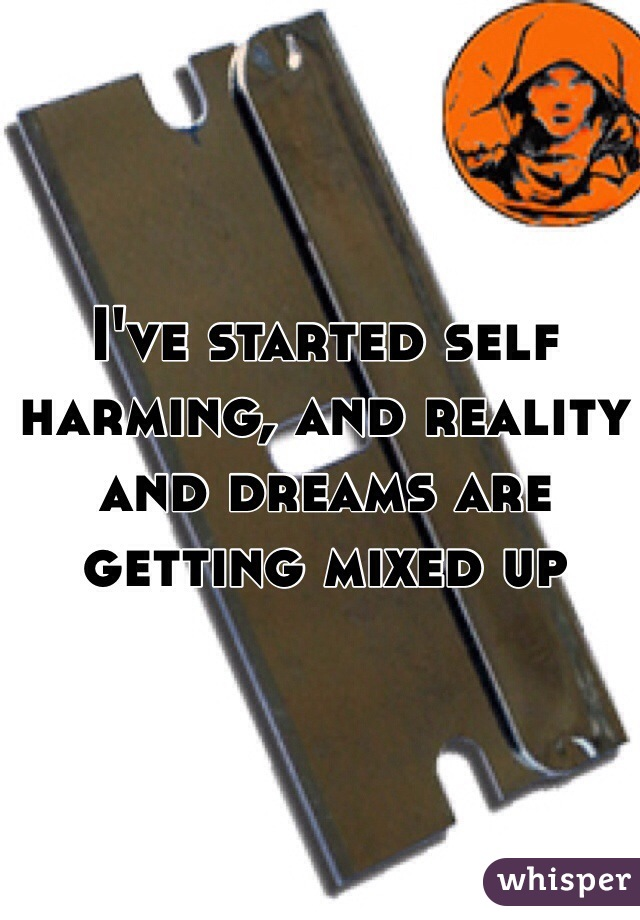I've started self harming, and reality and dreams are getting mixed up