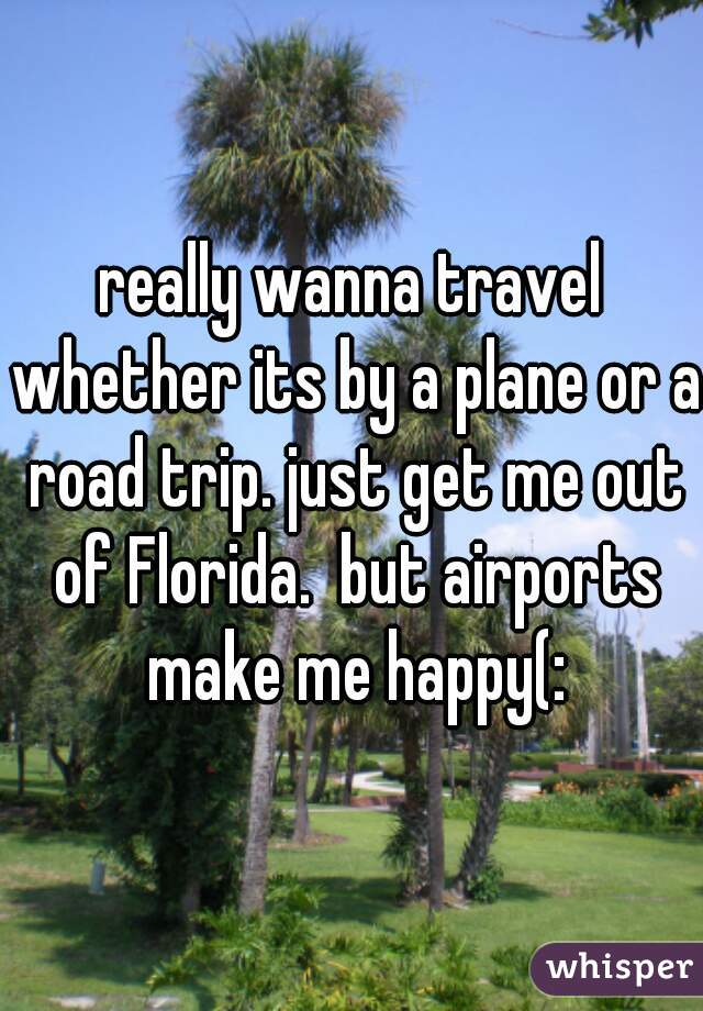 really wanna travel whether its by a plane or a road trip. just get me out of Florida.  but airports make me happy(: