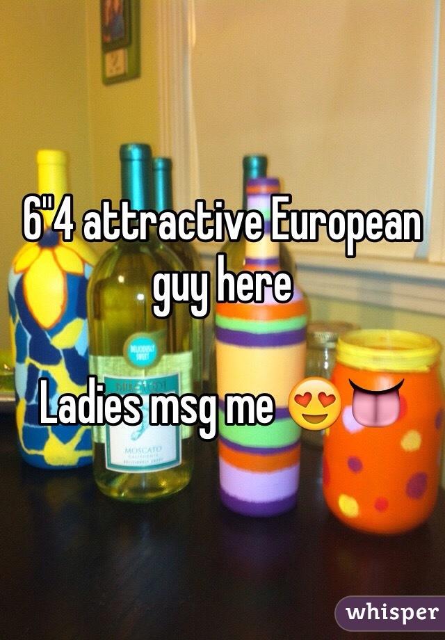 "6""4 attractive European guy here  Ladies msg me 😍👅"