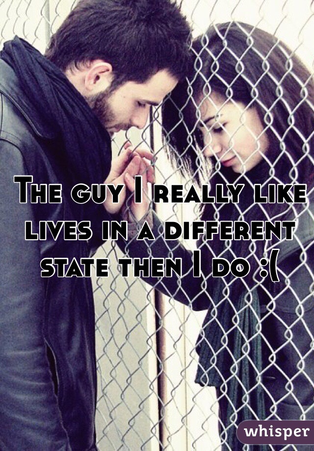 The guy I really like lives in a different state then I do :(